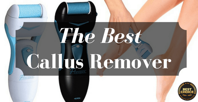 A Guide to the Best Callus Remover Reviews