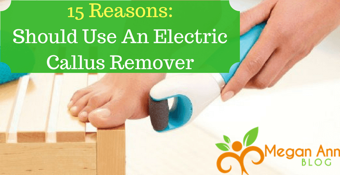 15 Reasons Why You should Use An Electric Callus Remover