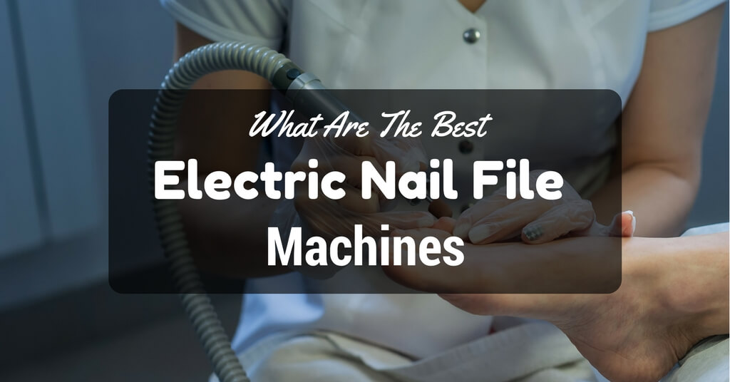 Best Electric Nail File Machines