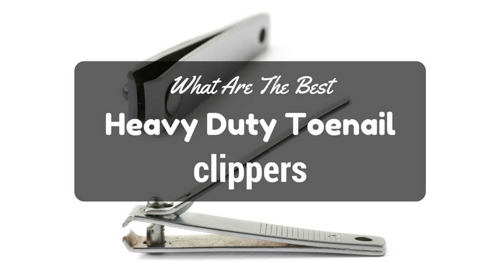 Best heavy duty toenail clippers