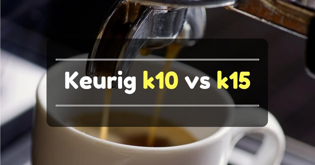 Keurig k10 vs k15