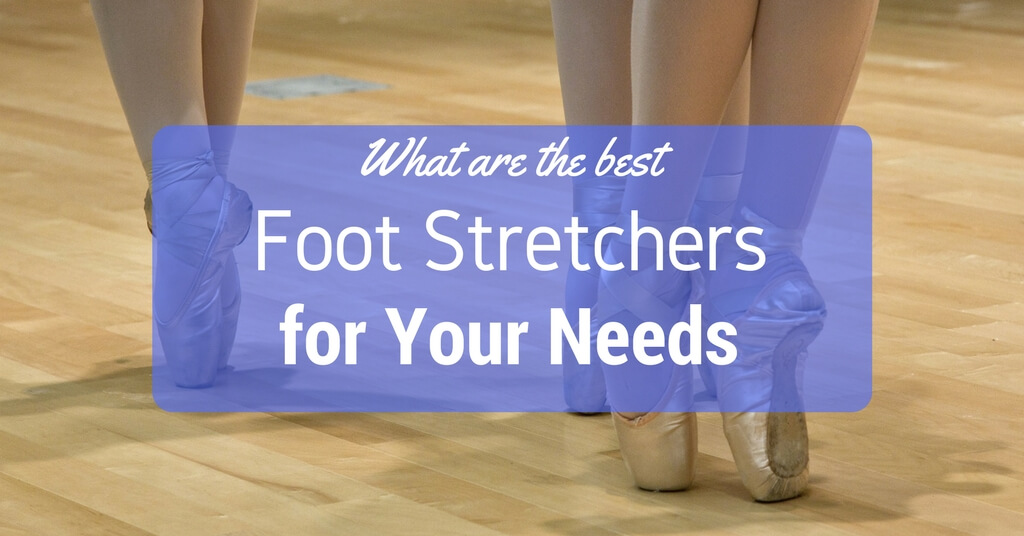 What Are The Best Foot Stretchers for Your Needs